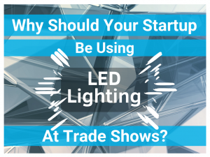 Why Your Startup Be Using LED Trade Show Lighting